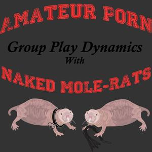 Amateur Porn Group Play Dynamics With Naked Mole-Rats- Ep 003